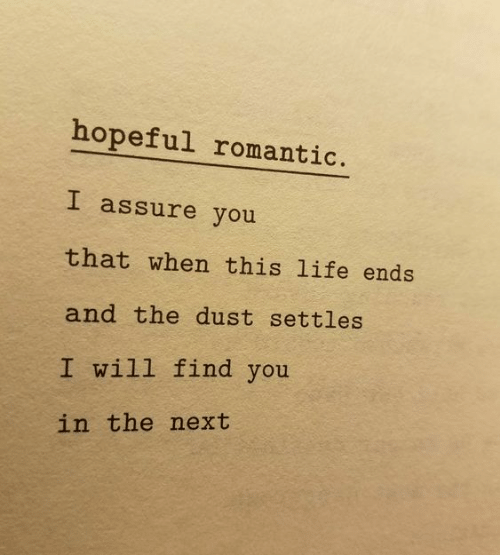Life, Next, and Will: hopeful romantic.  I assure you  that when this life ends  and the dust settles  I will find you  in the next