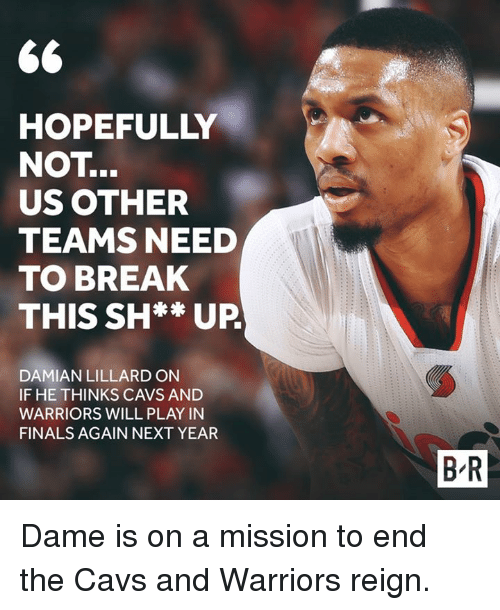 Dames: HOPEFULLY  NOT  US OTHER  TEAMS NEED  TO BREAK  THIS SH** UP  DAMIAN LILLARD ON  IF HE THINKS CAVS AND  WARRIORS WILL PLAY IN  FINALS AGAIN NEXT YEAR  BR Dame is on a mission to end the Cavs and Warriors reign.