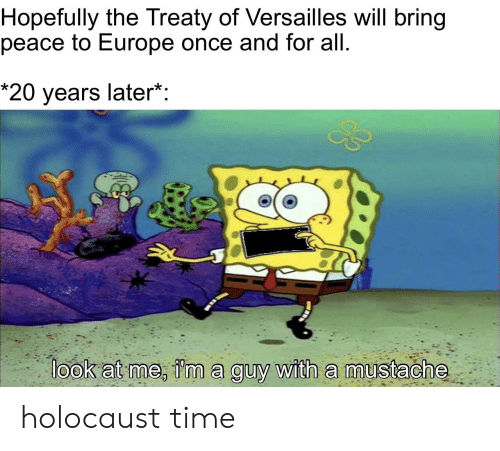 SpongeBob, Europe, and Holocaust: Hopefully the Treaty of Versailles will bring  peace to Europe once and for all  *20 years later*:  look at me, i'm a guy with a mustache holocaust time