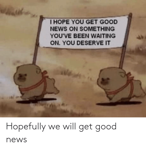 Will Get: Hopefully we will get good news
