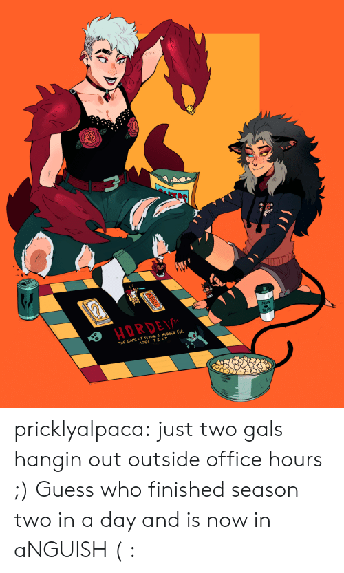 The Game, Tumblr, and Blog: HORDE  MEAN  BEAN  THE GAME oF TERROR &MURDER FOR  AGES 7 & UP  AAGIC pricklyalpaca:  just two gals hangin out outside office hours ;) Guess who finished season two in a day and is now in aNGUISH ( :
