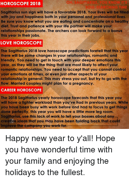 Family, Life, and Love: HOROSCOPE 2018  OH SAGITTARIUS YOU KNOW IT  SOUL-SEARCHING TIME  Sagittarius sun sign will have a favorable 2018. Your lives will be filled  with joy and happiness both in your personal and professional lives.  Be sure you know what you are eating and concentrate on a healthy  diet. Trust and patience with your life partner will make your  relationships passionate. The archers can look forward to a bonus  this year in their jobs.  LOVE HOROSCOPE  The Sagittarius 2018 love horoscope predictions foretell that this year  there will be some changes in your relationships, romantic and  friendly. You need to get in touch with your deeper emotions this  year, as they will be the thing that are most likely to affect your  romantic relationships. You need to accept that you cannot control  your emotions at times, or even just other aspects of your  relationship in general. This may stress you out, but try to go with the  flow. Married couples might plan for a pregnancy.  CAREER HOROSCOPE  The 2018 Sagittarius yearly horoscope forecasts that this year you  will have a lighter workload than you've had in previous years. While  you have been busy with work before and had to focus to get things  done perfectly, this year you will have a little more leg room.  Sagittarius, use this lack of work to tell your bosses about an  creative ideas that you may have been holding back that could  impiove the company you work-for. Happy new year to y'all! Hope you have wonderful time with your family and enjoying the holidays to the fullest.