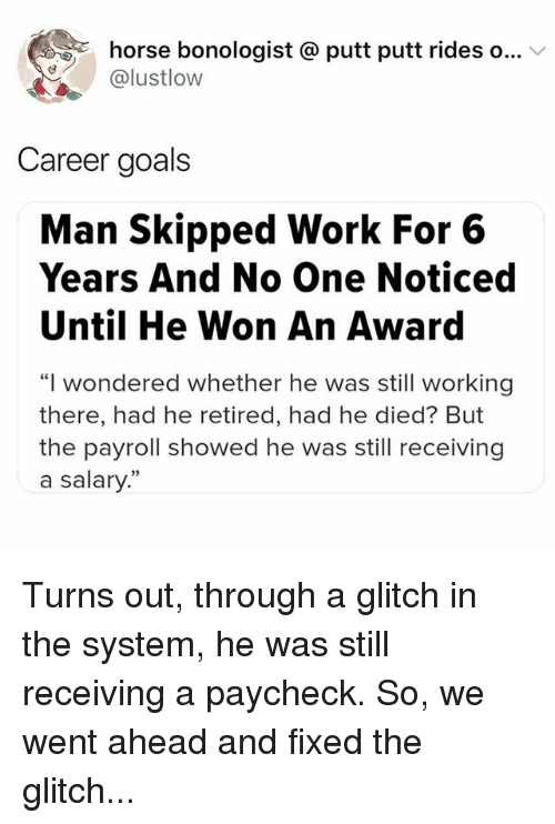 """Goals, Memes, and Work: horse bonologist @ putt putt rides o...  @lustlow  Career goals  Man Skipped Work For 6  Years And No One Noticed  Until He Won An Award  """"I wondered whether he was still working  there, had he retired, had he died? But  the payroll showed he was still receiving  a salary.""""  0) Turns out, through a glitch in the system, he was still receiving a paycheck. So, we went ahead and fixed the glitch..."""
