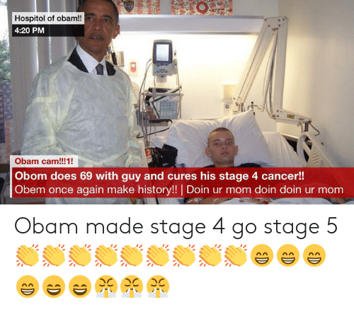 Cancer, History, and Mom: Hospitol of obam!!  4:20 PM  Obam cam!!!1!  Obom does 69 with guy and cures his stage 4 cancer!!  Obem once again make history!! Doin ur mom doin doin ur mom Obam made stage 4 go stage 5 👏👏👏👏👏👏👏👏👏😁😁😁😁😄😄😤😤😤