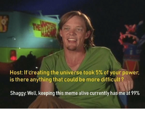 Alive, Meme, and Power: Host: If creating the universe took 5% of your power.  is there anything that could be more difficult?  Shaggy: Well, keeping this meme alive currently has me at 99%