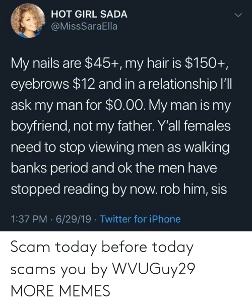 Dank, Iphone, and Memes: HOT GIRL SADA  @MissSaraElla  My nails are $45+, my hair is $150+,  eyebrows $12 and in a relationship I'll  ask my man for $0.00. My man is my  boyfriend, not my father. Y'all females  need to stop viewing men as walking  banks period and ok the men have  stopped reading by now. rob him, sis  1:37 PM 6/29/19 Twitter for iPhone Scam today before today scams you by WVUGuy29 MORE MEMES