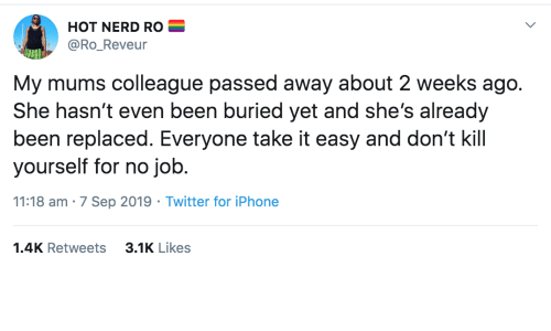 sep: HOT NERD RO  @Ro_Reveur  My mums colleague passed away about 2 weeks ago.  She hasn't even been buried yet and she's already  been replaced. Everyone take it easy and don't kill  yourself for no job.  11:18 am · 7 Sep 2019 · Twitter for iPhone  3.1K Likes  1.4K Retweets