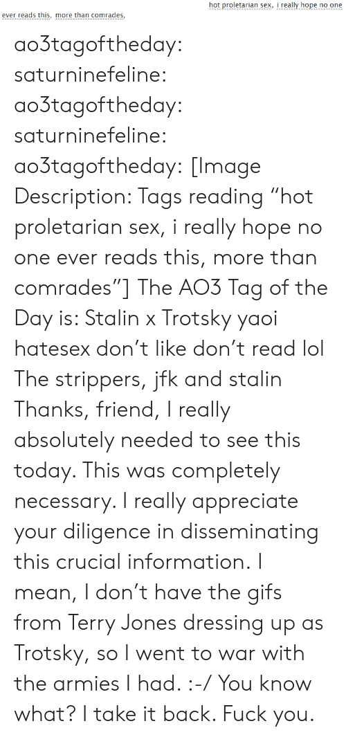 """Trotsky: hot proletarian sex, i really hope no one  ever reads this, more than comrades, ao3tagoftheday:  saturninefeline:  ao3tagoftheday: saturninefeline:   ao3tagoftheday:  [Image Description: Tags reading """"hot proletarian sex, i really hope no one ever reads this, more than comrades""""]  The AO3 Tag of the Day is: Stalin x Trotsky yaoi hatesex don't like don't read lol   The strippers, jfk and stalin   Thanks, friend, I really absolutely needed to see this today. This was completely necessary. I really appreciate your diligence in disseminating this crucial information.  I mean, I don't have the gifs from Terry Jones dressing up as Trotsky, so I went to war with the armies I had. :-/  You know what? I take it back. Fuck you."""