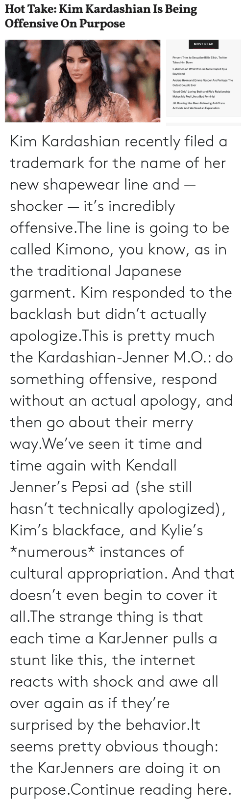 Bad, Girls, and Internet: Hot Take: Kim Kardashian Is Being  Offensive On Purpose  MOST READ  Pervert Tries to Sexualize Billie Eilish, Twitter  Takes Him Down  5 Women on What It's Like to Be Raped by a  Boyfriend  Anders Holm and Emma Nesper Are Perhaps The  Cutest Couple Ever  'Good Girls': Loving Beth and Rio's Relationship  Makes Me Feel Like a Bad Feminist  J.K. Rowling Has Been Following Anti-Trans  Activists And We Need an Explanation Kim Kardashian recently filed a trademark for the name of her new shapewear line and — shocker — it's incredibly offensive.The line is going to be called Kimono, you know, as in the traditional Japanese garment. Kim responded to the backlash but didn't actually apologize.This is pretty much the Kardashian-Jenner M.O.: do something offensive, respond without an actual apology, and then go about their merry way.We've seen it time and time again with Kendall Jenner's Pepsi ad (she still hasn't technically apologized), Kim's blackface, and Kylie's *numerous* instances of cultural appropriation. And that doesn't even begin to cover it all.The strange thing is that each time a KarJenner pulls a stunt like this, the internet reacts with shock and awe all over again as if they're surprised by the behavior.It seems pretty obvious though: the KarJenners are doing it on purpose.Continue reading here.