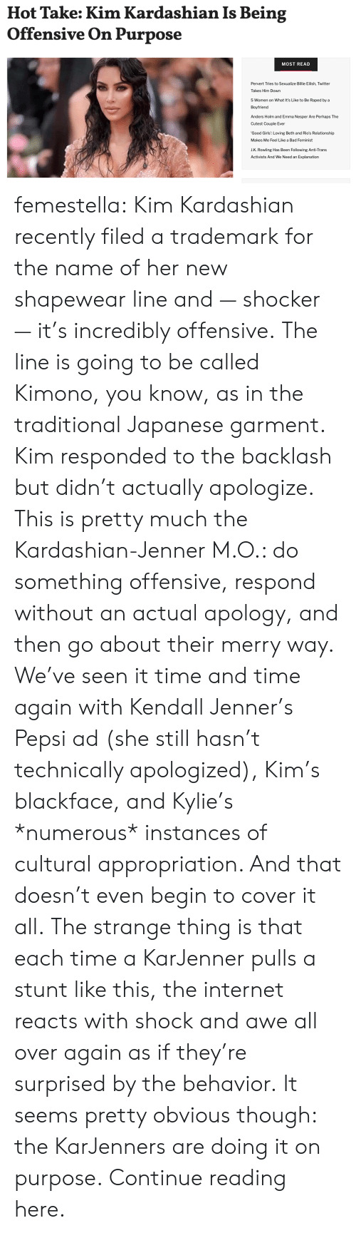 Apology: Hot Take: Kim Kardashian Is Being  Offensive On Purpose  MOST READ  Pervert Tries to Sexualize Billie Eilish, Twitter  Takes Him Down  5 Women on What It's Like to Be Raped by a  Boyfriend  Anders Holm and Emma Nesper Are Perhaps The  Cutest Couple Ever  'Good Girls': Loving Beth and Rio's Relationship  Makes Me Feel Like a Bad Feminist  J.K. Rowling Has Been Following Anti-Trans  Activists And We Need an Explanation femestella: Kim Kardashian recently filed a trademark for the name of her new shapewear line and — shocker — it's incredibly offensive. The line is going to be called Kimono, you know, as in the traditional Japanese garment.  Kim responded to the backlash but didn't actually apologize. This is pretty much the Kardashian-Jenner M.O.: do something offensive, respond without an actual apology, and then go about their merry way. We've seen it time and time again with Kendall Jenner's Pepsi ad (she still hasn't technically apologized), Kim's blackface, and Kylie's *numerous* instances of cultural appropriation. And that doesn't even begin to cover it all. The strange thing is that each time a KarJenner pulls a stunt like this, the internet reacts with shock and awe all over again as if they're surprised by the behavior. It seems pretty obvious though: the KarJenners are doing it on purpose. Continue reading here.