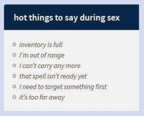 Sex, Target, and Hot: hot things to say during sex  inventory is full  o I'm out of range  o Ican't carry any more  o that spell isn't ready yet  o Ineed to target something first  o it's too far away