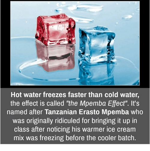 Memes, Ice Cream, and Water: Hot water freezes faster than cold water,  the effect is called 'the Mpemba Effect'. It's  named after Tanzanian Erasto Mpemba who  was originally ridiculed for bringing it up in  class after noticing his warmer ice cream  mix was freezing before the cooler batch.