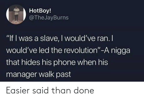 "walk: HotBoy!  @TheJayBurns  ""If I was a slave, I would've ran. I  would've led the revolution""-A nigga  that hides his phone when his  manager walk past Easier said than done"