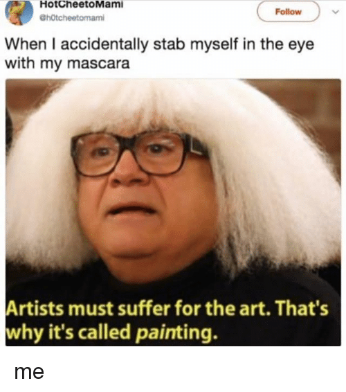 Memes, 🤖, and Art: HotCheetoMami  GhOtcheetomam  Follow  When I accidentally stab myself in the eye  with my mascara  Artists must suffer for the art. That's  why it's called painting. me
