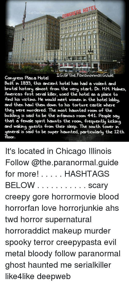Chicago, Creepy, and Love: HOTE  IG TheParanormal.Guide,  IG. The Paranormal Guide  Congress Plaza Hotel  Built in 1893, this ancient hotel has had a violent and  brutal history almost from the very start. Dr. HH Holmes,  Americas first serial killer, used the hotel as a place to  find his victims. He would meet women in the hotel lobby  and then haul them down to his torture castle where  they were murdered. The most haunted room of the  building is said to be the infamous room 441. People say  that a female spirit haunts the room, frequently kicking  and waking guests from their sleep. The south tower in  general is said to be super haunted, particularly the 12th  floor It's located in Chicago Illinois Follow @the.paranormal.guide for more! . . . . . HASHTAGS BELOW . . . . . . . . . . . scary creepy gore horrormovie blood horrorfan love horrorjunkie ahs twd horror supernatural horroraddict makeup murder spooky terror creepypasta evil metal bloody follow paranormal ghost haunted me serialkiller like4like deepweb