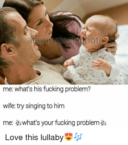 Fucking, Funny, and Love: hote  me: what's his fucking problem?  wife: try singing to him  me: what's your fucking problem- Love this lullaby😍🎶
