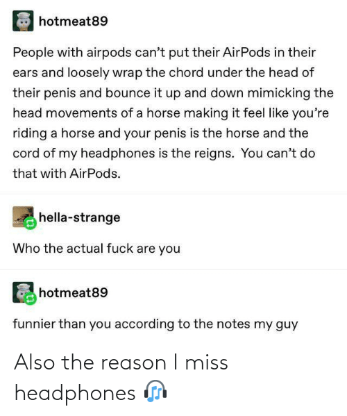 notes: hotmeat89  People with airpods can't put their AirPods in their  ears and loosely wrap the chord under the head of  their penis and bounce it up and down mimicking the  head movements of a horse making it feel like you're  riding a horse and your penis is the horse and the  cord of my headphones is the reigns. You can't do  that with AirPods.  hella-strange  Who the actual fuck are you  hotmeat89  funnier than you according to the notes my guy Also the reason I miss headphones 🎧