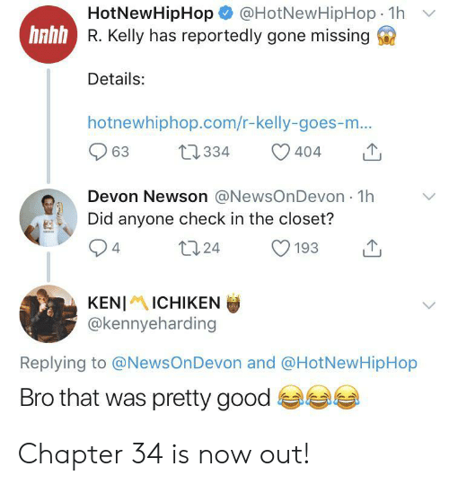 R. Kelly: @HotNewHipHop 1h  HotNewHipHop  hnhh R. Kelly has reportedly gone missing  Details:  hotnewhiphop.com/r-kelly-goes-m...  t2334  63  404  Devon Newson @NewsOnDevon 1h  Did anyone check in the closet?  t124  4  193  KENIICHIKEN  @kennyeharding  Replying to @NewsOnDevon and @HotNewHipHop  Bro that was pretty good Chapter 34 is now out!