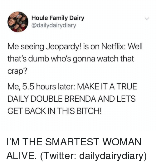 Alive, Bitch, and Dumb: Houle Family Dairy  @dailydairydiary  Me seeing Jeopardy! is on Netflix: Well  that's dumb who's gonna watch that  crap?  Me, 5.5 hours later: MAKE IT A TRUE  DAILY DOUBLE BRENDA AND LETS  GET BACK IN THIS BITCH! I'M THE SMARTEST WOMAN ALIVE. (Twitter: dailydairydiary)