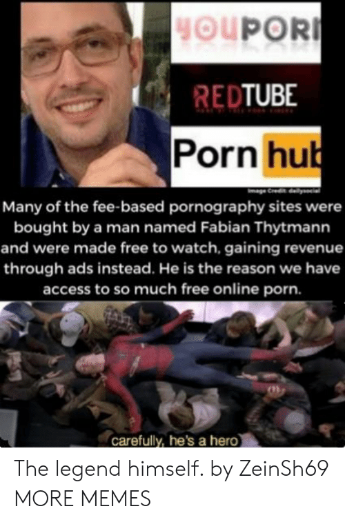 sites: HOUPOR  REDTUBE  Porn hub  Many of the fee-based pornography sites were  bought by a man named Fabian Thytmann  and were made free to watch, gaining revenue  through ads instead. He is the reason we have  access to so much free online porn.  carefully, he's a hero The legend himself. by ZeinSh69 MORE MEMES