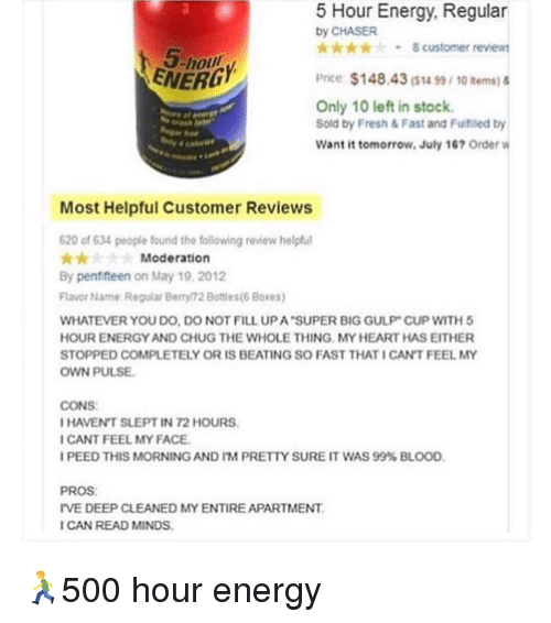 chug: Hour Energy, Regular  by CHASER  -8 customer review  5-hou  ENERD  Price $148.43($น 99, 10 items) &  Only 10 left in stock.  Sold by Fresh & Fast and Fultfiled by  Want it tomorrow, July 167 Order  Past  Most Helpful Customer Reviews  620 of 634 people found the following review helpfu  Moderation  By penfifteen on May 19, 2012  Flavor Name Reguar Berry 72 Bottles(6 Boxes)  WHATEVER YOU DO, DO NOT FILL UP A SUPER BIG GULP CUP WITH5  HOUR ENERGY AND CHUG THE WHOLE THING MY HEART HAS EITHER  STOPPED COMPLETELY OR IS BEATING SO FAST THAT ICAN'T FEEL MY  OWN PULSE  CONS  HAVENT SLEPT IN 72 HOURS  CANT FEEL MY FACE  I PEED THIS MORNING AND I'M PREtiv SURE IT WAS 99% BLOOD,  PROS  IVE DEEP CLEANED MY ENTIRE APARTMENT  ICAN READ MINDS 🏃500 hour energy