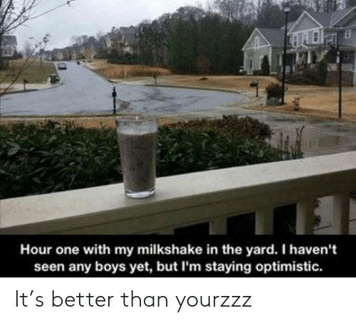 Optimistic: Hour one with my milkshake in the yard. I haven't  seen any boys yet, but I'm staying optimistic. It's better than yourzzz