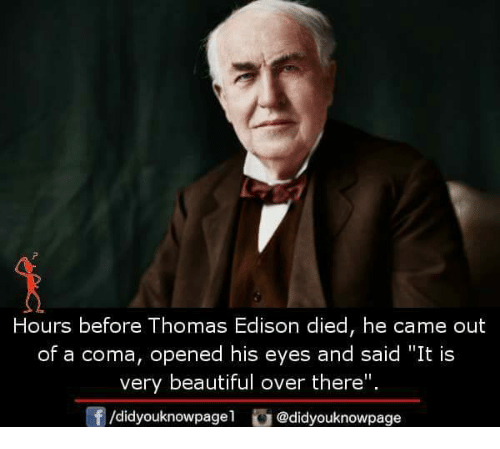 "Beautiful, Memes, and Edison: Hours before Thomas Edison died, he came out  of a coma, opened his eyes and said ""It is  very beautiful over there"".  f/didyouknowpagel@didyouknowpage"