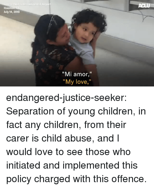 """hous: Hous  July 14, 2018  """"Mi amor,""""  """"  My love,  """" endangered-justice-seeker:   Separation of young children, in fact any children, from their carer is  child abuse, and I would love to see those who initiated and implemented  this policy charged with this offence."""