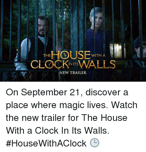 Clock In: HOUSE  CLOCKWALLS  WITH A  INITS  NEW TRAILER On September 21, discover a place where magic lives. Watch the new trailer for The House With a Clock In Its Walls. #HouseWithAClock 🕒