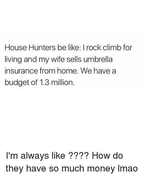 rock climbing: House Hunters be like: I rock climb for  living and my wife sells umbrella  insurance from home. We have a  budget of 1.3 million I'm always like ???? How do they have so much money lmao