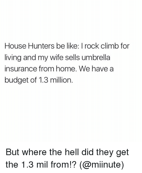 rock climbing: House Hunters be like: I rock climb for  living and my wife sells umbrella  insurance from home. We have a  budget of 1.3 million But where the hell did they get the 1.3 mil from!? (@miinute)