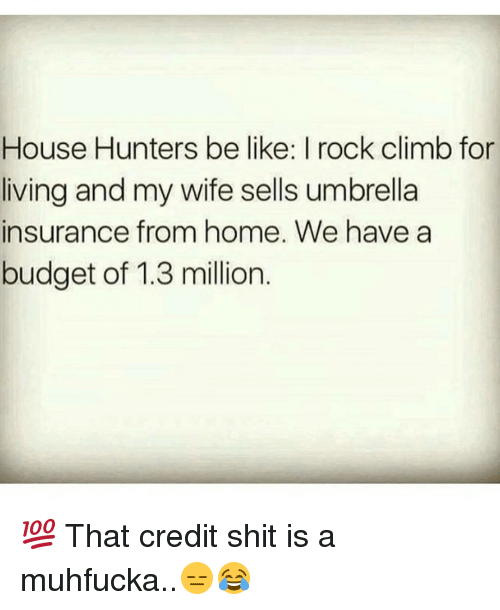 rock climbing: House Hunters be like: I rock climb for  living and my wife sells umbrella  insurance from home. We have a  budget of 1.3 million 💯 That credit shit is a muhfucka..😑😂