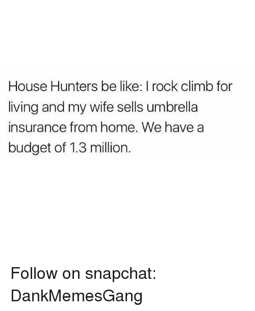 rock climbing: House Hunters be like: I rock climb for  living and my wife sells umbrella  insurance from home. We have a  budget of 1.3 million. Follow on snapchat: DankMemesGang
