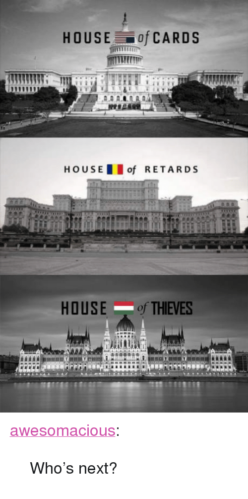 "retards: HOUSE of CARDS  HOUS E  of RETARDS  HOUSE of THIEVES  oi <p><a href=""http://awesomacious.tumblr.com/post/170151418606/whos-next"" class=""tumblr_blog"">awesomacious</a>:</p>  <blockquote><p>Who's next?</p></blockquote>"