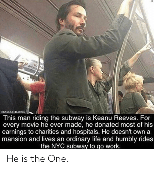 House Of: @house.of.leaders  This man riding the subway is Keanu Reeves. For  every movie he ever made, he donated most of his  earnings to charities and hospitals. He doesn't own a  mansion and lives an ordinary life and humbly rides  the NYC subway to go work. He is the One.