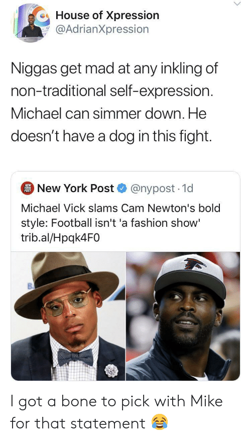 New York Post: House of Xpression  @AdrianXpression  Niggas get mad at any inkling of  non-traditional self-expression.  Michael can simmer down. He  doesn't have a dog in this fight.  New York Post  NEW  YORK  POST  @nypost 1d  Michael Vick slams Cam Newton's bold  style: Football isn't 'a fashion show'  trib.al/Hpqk4F0 I got a bone to pick with Mike for that statement ?