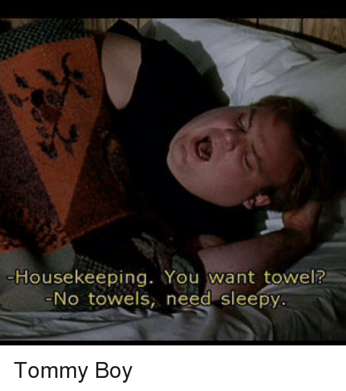 Housekeeping: Housekeeping. You want towel?  No towels, need sleepy Tommy Boy