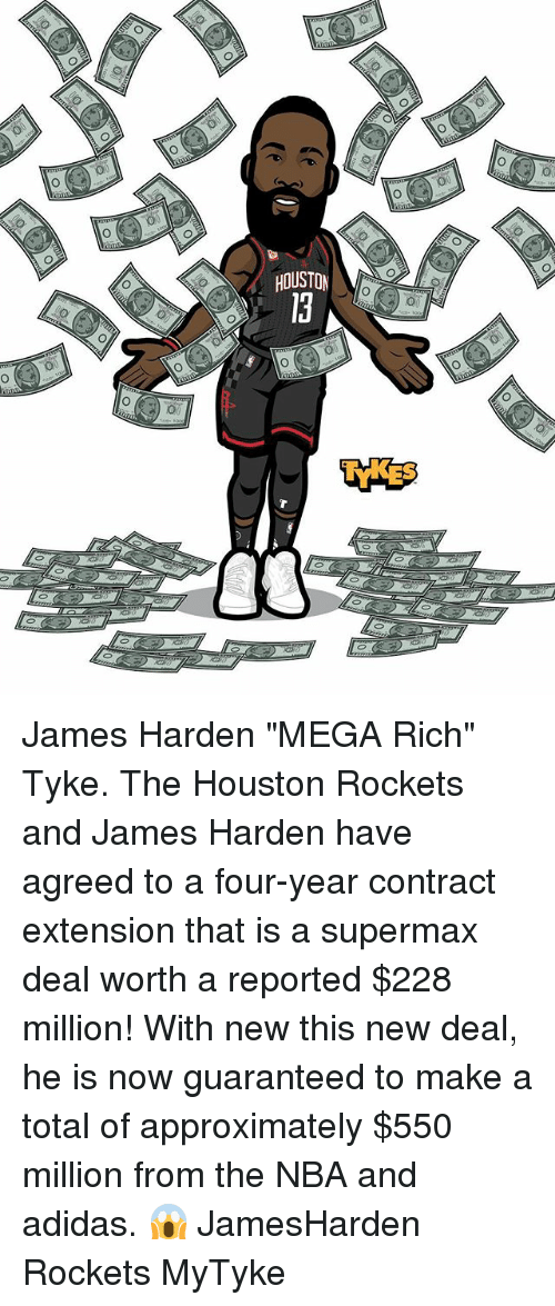 """Jamesness: HOUSTON  0 James Harden """"MEGA Rich"""" Tyke. The Houston Rockets and James Harden have agreed to a four-year contract extension that is a supermax deal worth a reported $228 million! With new this new deal, he is now guaranteed to make a total of approximately $550 million from the NBA and adidas. 😱 JamesHarden Rockets MyTyke"""