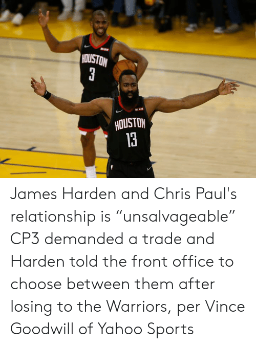 "James Harden, Sports, and Houston: HOUSTON  3  R KIT  HOUSTON  13 James Harden and Chris Paul's relationship is ""unsalvageable""  CP3 demanded a trade and Harden told the front office to choose between them after losing to the Warriors, per Vince Goodwill of Yahoo Sports"