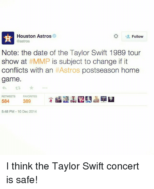mmp: Houston Astros  Follow  Castros  Note: the date of the Taylor Swift 1989 tour  show at MMP is subject to change if it  conflicts with an  HAstros postseason home  game.  RETWEETS FAVORITES  584  389  5:48 PM 10 Dec 2014 I think the Taylor Swift concert is safe!