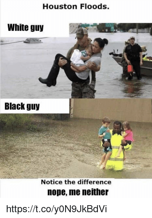 Noping: Houston Floods.  White guy  Black guy  Notice the difference  nope, me neither https://t.co/y0N9JkBdVi