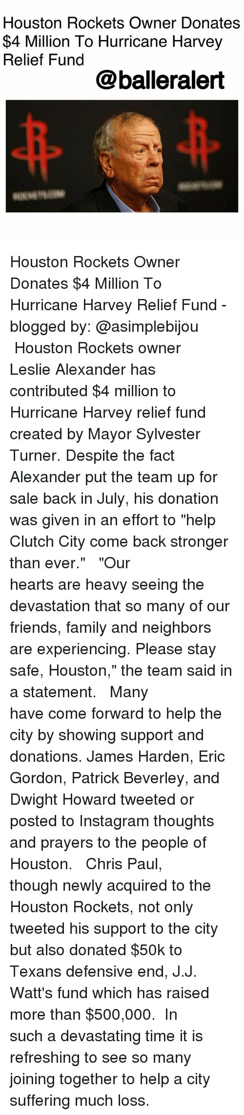 "Saled: Houston Rockets Owner Donates  $4 Million To Hurricane Harvey  Relief Fund  @balleralert Houston Rockets Owner Donates $4 Million To Hurricane Harvey Relief Fund - blogged by: @asimplebijou ⠀⠀⠀⠀⠀⠀⠀ ⠀⠀⠀⠀⠀⠀⠀ Houston Rockets owner Leslie Alexander has contributed $4 million to Hurricane Harvey relief fund created by Mayor Sylvester Turner. Despite the fact Alexander put the team up for sale back in July, his donation was given in an effort to ""help Clutch City come back stronger than ever."" ⠀⠀⠀⠀⠀⠀⠀ ⠀⠀⠀⠀⠀⠀⠀ ""Our hearts are heavy seeing the devastation that so many of our friends, family and neighbors are experiencing. Please stay safe, Houston,"" the team said in a statement. ⠀⠀⠀⠀⠀⠀⠀ ⠀⠀⠀⠀⠀⠀⠀ Many have come forward to help the city by showing support and donations. James Harden, Eric Gordon, Patrick Beverley, and Dwight Howard tweeted or posted to Instagram thoughts and prayers to the people of Houston. ⠀⠀⠀⠀⠀⠀⠀ ⠀⠀⠀⠀⠀⠀⠀ Chris Paul, though newly acquired to the Houston Rockets, not only tweeted his support to the city but also donated $50k to Texans defensive end, J.J. Watt's fund which has raised more than $500,000. ⠀⠀⠀⠀⠀⠀⠀ In such a devastating time it is refreshing to see so many joining together to help a city suffering much loss."