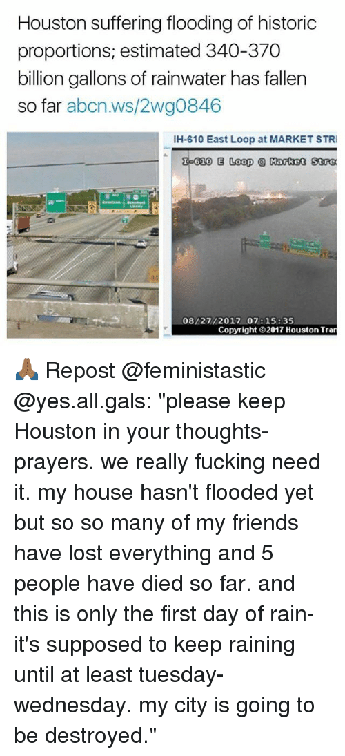 """Marketable: Houston suffering flooding of historic  proportions, estimated 340-370  billion gallons of rainwater has fallen  so far abcn.ws/2wg0846  IH-610 East Loop at MARKET STRI  泓610 E Loop @ Rotot 50α  08/27/2017 07: 15: 35  Copyright 2017 Houston Tran 🙏🏾 Repost @feministastic @yes.all.gals: """"please keep Houston in your thoughts-prayers. we really fucking need it. my house hasn't flooded yet but so so many of my friends have lost everything and 5 people have died so far. and this is only the first day of rain- it's supposed to keep raining until at least tuesday-wednesday. my city is going to be destroyed."""""""