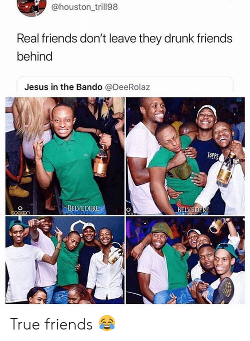 Real Friends: @houston trill98  Real friends don't leave they drunk friends  behind  Jesus in the Bando @DeeRolaz  BEIVEDER  BELVEDERE True friends 😂