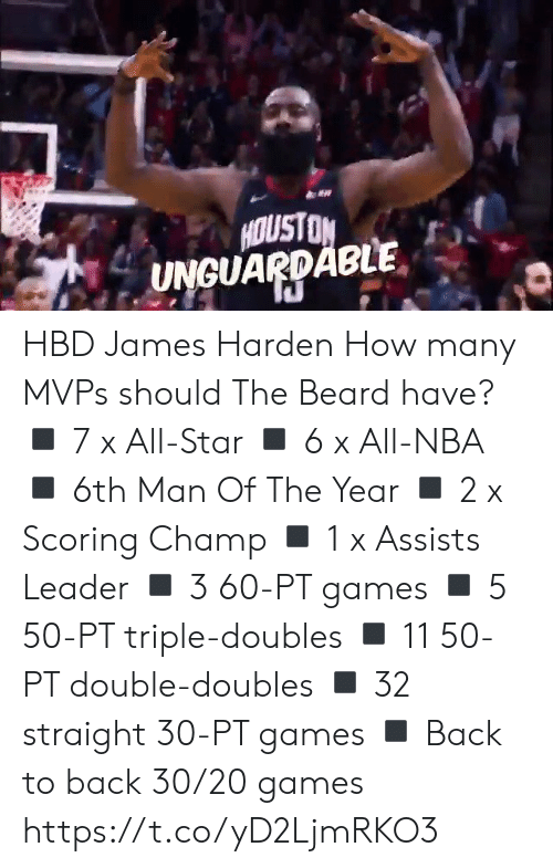 triple: HOUSTON  UNGUARDABLE HBD James Harden How many MVPs should The Beard have?  ◾️ 7 x All-Star ◾️ 6 x All-NBA ◾️ 6th Man Of The Year ◾️ 2 x Scoring Champ ◾️ 1 x Assists Leader ◾️ 3 60-PT games  ◾️ 5 50-PT triple-doubles ◾️ 11 50-PT double-doubles ◾️ 32 straight 30-PT games ◾️ Back to back 30/20 games https://t.co/yD2LjmRKO3