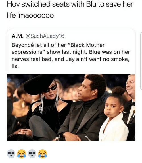 "lls: Hov switched seats with Blu to save her  life Imaoo000o  A.M. @SuchALady16  Beyoncé let all of her ""Black Mother  expressions"" show last night. Blue was on her  nerves real bad, and Jay ain't want no smoke,  lls. 💀😂💀😂"