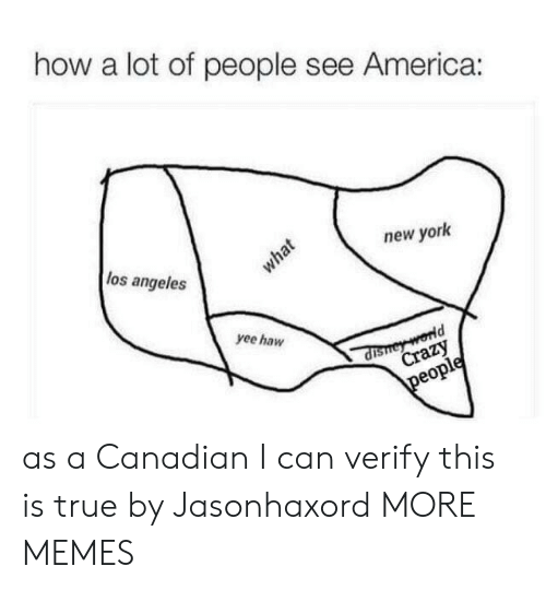 Canadian: how a lot of people see America:  los angeles  new york  what  yee haw  dishey world  Crazy  people as a Canadian I can verify this is true by Jasonhaxord MORE MEMES
