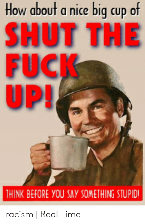 How about a nice warm cup of shut the fuck up