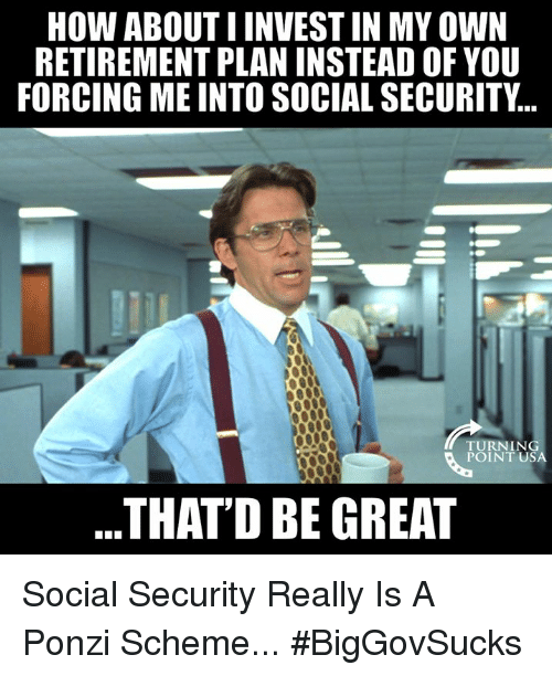 Thatd Be Great: HOW ABOUT I INVEST IN MY OWN  RETIREMENT PLAN INSTEAD OF YOU  FORCING ME INTO SOCIAL SECURITY...  TURNIN  POINT USA  THATD BE GREAT Social Security Really Is A Ponzi Scheme... #BigGovSucks