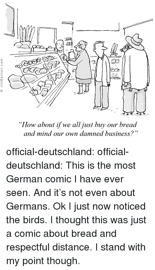 "damned: ""How about if we all just buy our bread  and mind our own damned business? official-deutschland:  official-deutschland:  This is the most German comic I have ever seen. And it's not even about Germans.  Ok I just now noticed the birds. I thought this was just a comic about bread and respectful distance. I stand with my point though."